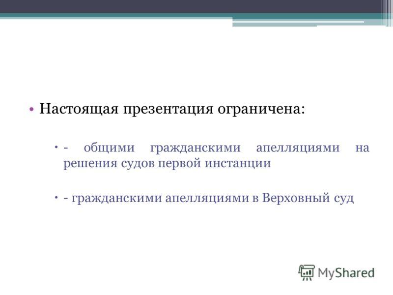 Настоящая презентация ограничена: - общими гражданскими апелляциями на решения судов первой инстанции - гражданскими апелляциями в Верховный суд