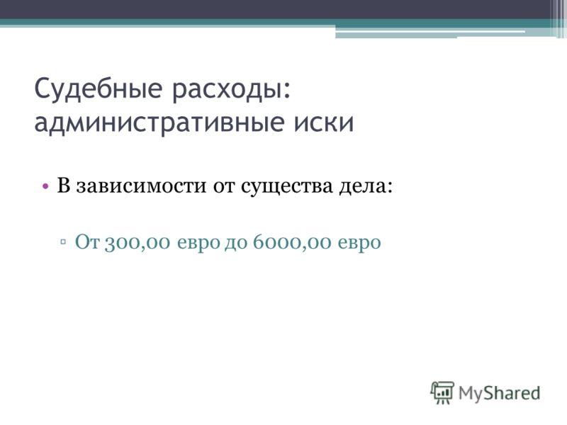Судебные расходы: административные иски В зависимости от существа дела: От 300,00 евро до 6000,00 евро