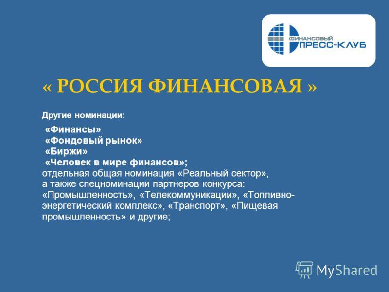 « РОССИЯ ФИНАНСОВАЯ » Другие номинации: «Финансы» «Фондовый рынок» «Биржи» «Человек в мире финансов»; отдельная общая номинация «Реальный сектор», а также спецноминации партнеров конкурса: «Промышленность», «Телекоммуникации», «Топливно- энергетическ