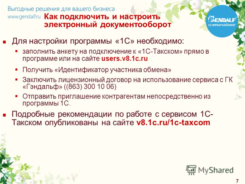 7 Как подключить и настроить электронный документооборот Для настройки программы «1С» необходимо: заполнить анкету на подключение к «1С-Такском» прямо в программе или на сайте users.v8.1c.ru Получить «Идентификатор участника обмена» Заключить лицензи