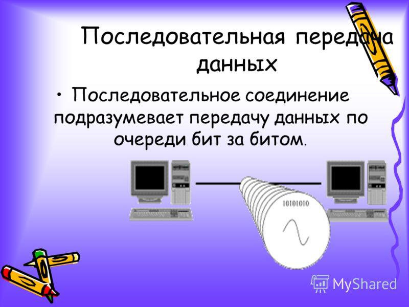 Последовательная передача данных Последовательное соединение подразумевает передачу данных по очереди бит за битом.