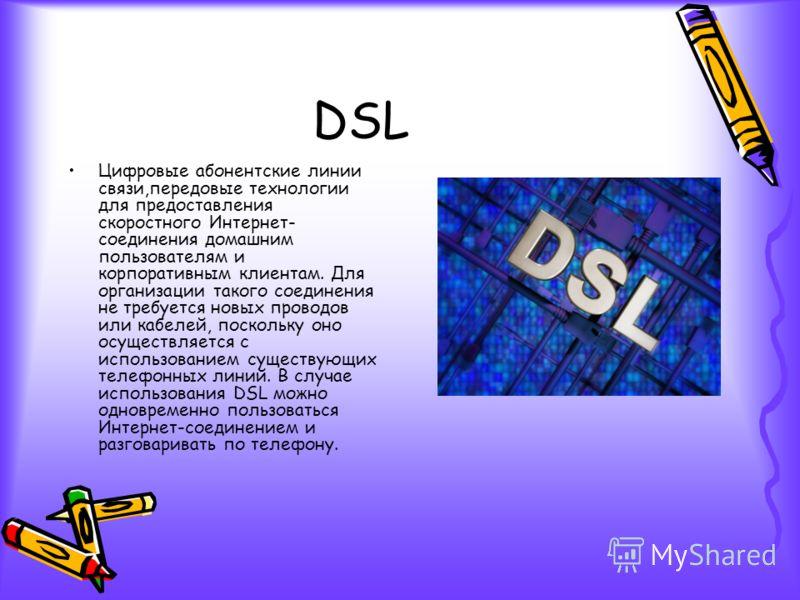 DSL Цифровые абонентские линии связи,передовые технологии для предоставления скоростного Интернет- соединения домашним пользователям и корпоративным клиентам. Для организации такого соединения не требуется новых проводов или кабелей, поскольку оно ос