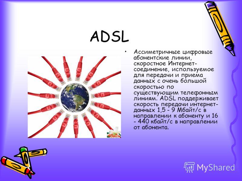 ADSL Ассиметричные цифровые абонентские линии, скоростное Интернет- соединение, используемое для передачи и приема данных с очень большой скоростью по существующим телефонным линиям. ADSL поддерживает скорость передачи интернет- данных 1,5 - 9 Мбайт/