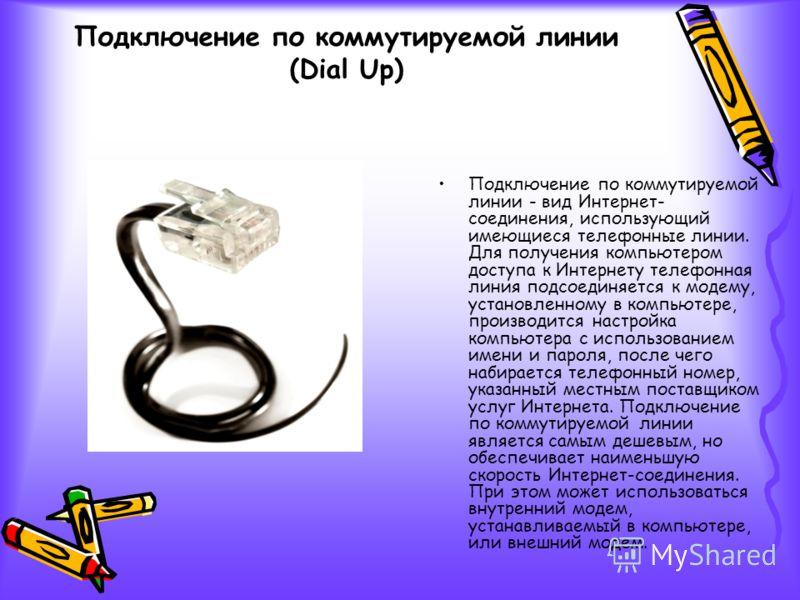 Подключение по коммутируемой линии - вид Интернет- соединения, использующий имеющиеся телефонные линии. Для получения компьютером доступа к Интернету телефонная линия подсоединяется к модему, установленному в компьютере, производится настройка компью