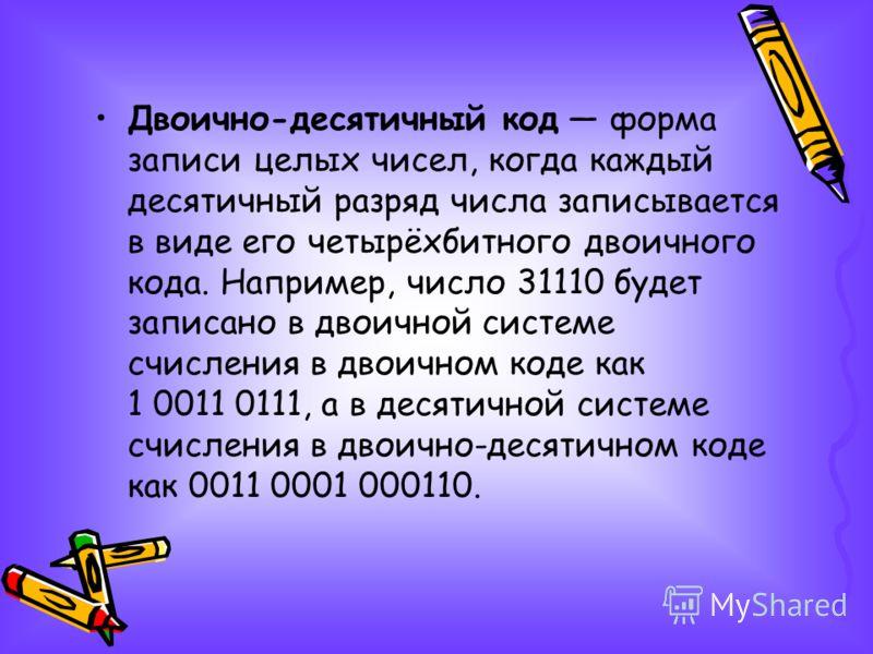 Двоично-десятичный код форма записи целых чисел, когда каждый десятичный разряд числа записывается в виде его четырёхбитного двоичного кода. Например, число 31110 будет записано в двоичной системе счисления в двоичном коде как 1 0011 0111, а в десяти