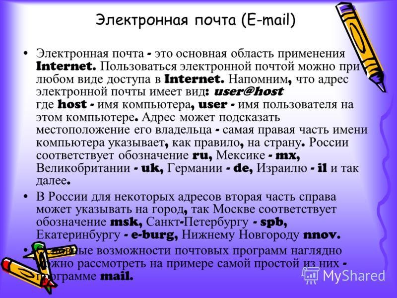 Электронная почта - это основная область применения Internet. Пользоваться электронной почтой можно при любом виде доступа в Internet. Напомним, что адрес электронной почты имеет вид : user@host где host - имя компьютера, user - имя пользователя на э