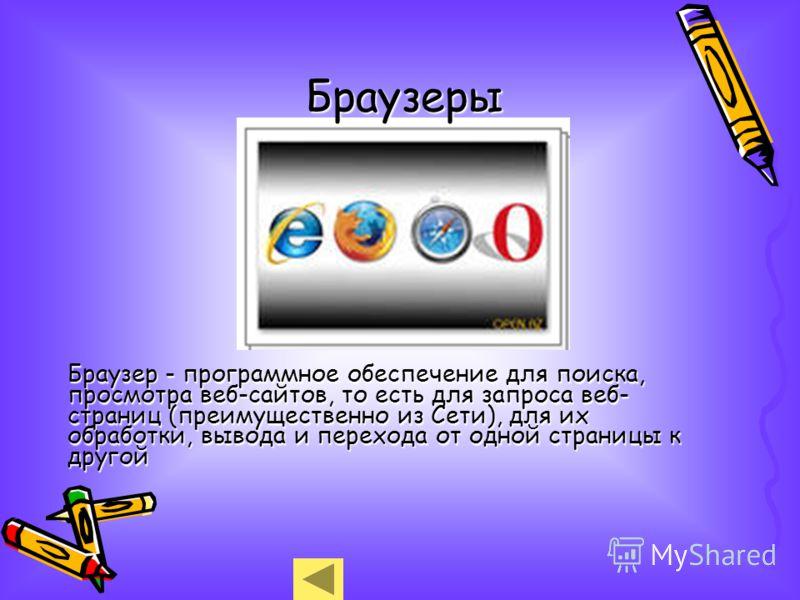 Браузер - программное обеспечение для поиска, просмотра веб-сайтов, то есть для запроса веб- страниц (преимущественно из Сети), для их обработки, вывода и перехода от одной страницы к другой Браузеры