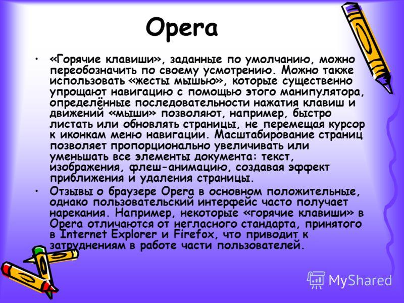 Opera «Горячие клавиши», заданные по умолчанию, можно переобозначить по своему усмотрению. Можно также использовать «жесты мышью», которые существенно упрощают навигацию с помощью этого манипулятора, определённые последовательности нажатия клавиш и д