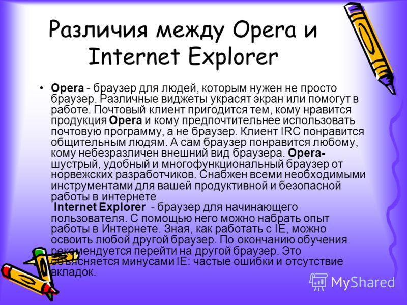 Различия между Opera и Internet Explorer Opera - браузер для людей, которым нужен не просто браузер. Различные виджеты украсят экран или помогут в работе. Почтовый клиент пригодится тем, кому нравится продукция Opera и кому предпочтительнее использов