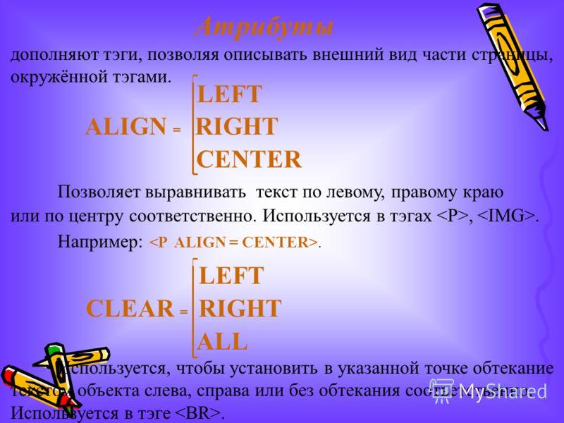 Атрибуты дополняют тэги, позволяя описывать внешний вид части страницы, окружённой тэгами. LEFT ALIGN = RIGHT CENTER Позволяет выравнивать текст по левому, правому краю или по центру соответственно. Используется в тэгах,. Например:. LEFT CLEAR = RIGH