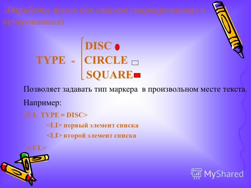 Атрибуты тэгов для списков (маркированных и нумерованных) DISC TYPE = CIRCLE SQUARE Позволяет задавать тип маркера в произвольном месте текста. Например: первый элемент списка второй элемент списка