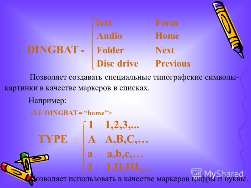 TextForm AudioHome DINGBAT = FolderNext Disc drivePrevious Позволяет создавать специальные типографские символы- картинки в качестве маркеров в списках. Например: 11,2,3,... TYPE = A A,B,C,… a a,b,c,… I I,II,III,... Позволяет использовать в качестве