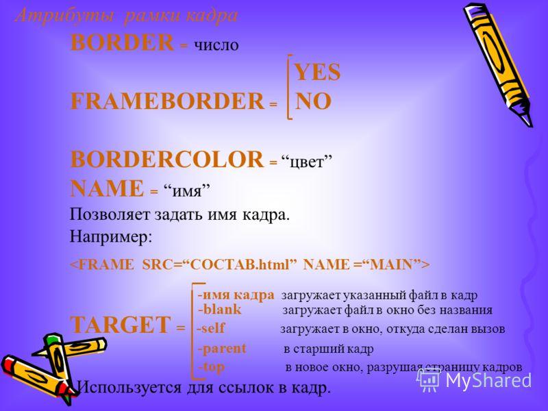 Атрибуты рамки кадра BORDER = число YES FRAMEBORDER = NO BORDERCOLOR = цвет NAME = имя Позволяет задать имя кадра. Например: -имя кадра загружает указанный файл в кадр -blank загружает файл в окно без названия TARGET = -self загружает в окно, откуда