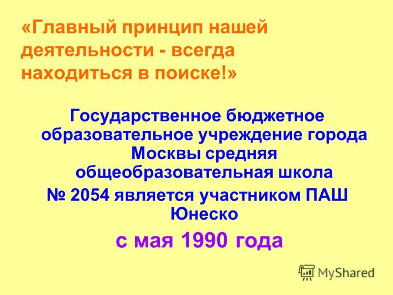 «Главный принцип нашей деятельности - всегда находиться в поиске!» Государственное бюджетное образовательное учреждение города Москвы средняя общеобразовательная школа 2054 является участником ПАШ Юнеско с мая 1990 года