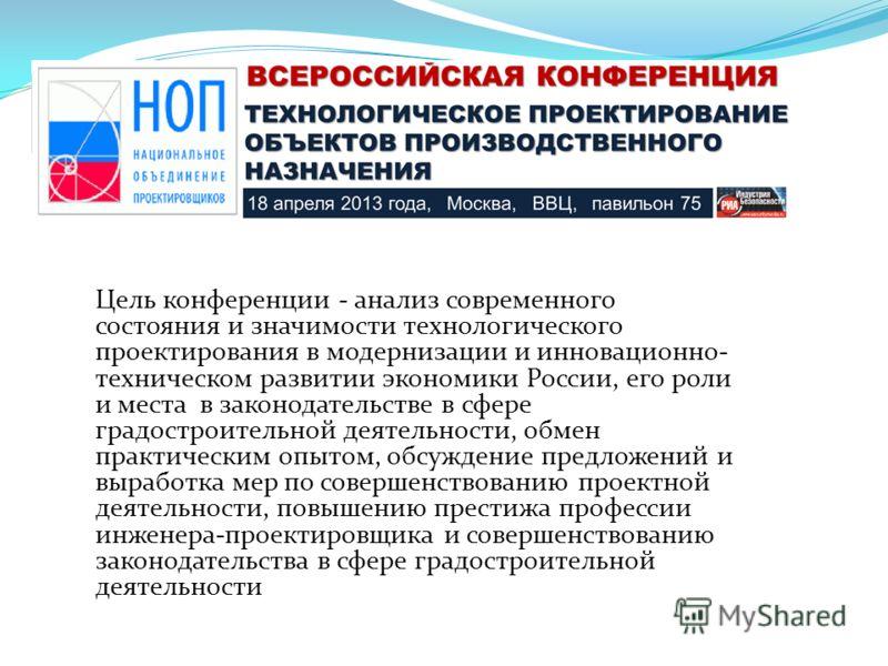 Цель конференции - анализ современного состояния и значимости технологического проектирования в модернизации и инновационно- техническом развитии экономики России, его роли и места в законодательстве в сфере градостроительной деятельности, обмен прак