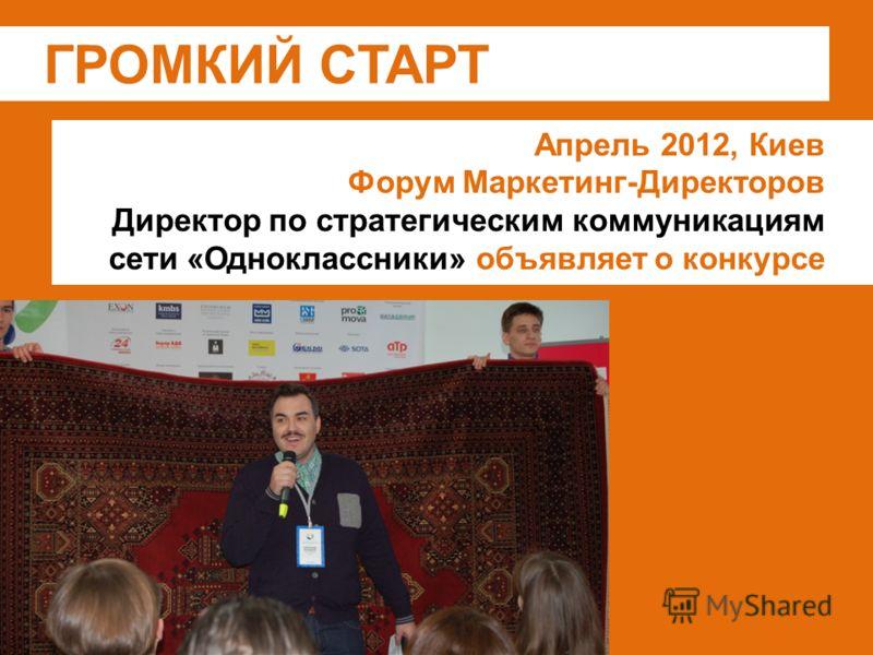 ГРОМКИЙ СТАРТ Апрель 2012, Киев Форум Маркетинг-Директоров Директор по стратегическим коммуникациям сети «Одноклассники» объявляет о конкурсе