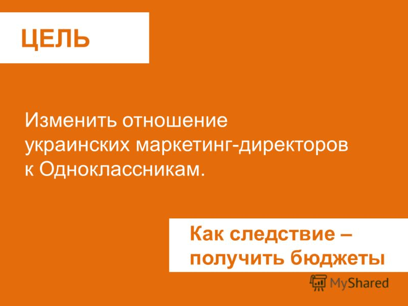 ЦЕЛЬ Изменить отношение украинских маркетинг-директоров к Одноклассникам. Как следствие – получить бюджеты