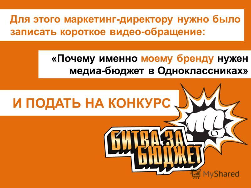 И ПОДАТЬ НА КОНКУРС Для этого маркетинг-директору нужно было записать короткое видео-обращение: «Почему именно моему бренду нужен медиа-бюджет в Одноклассниках»