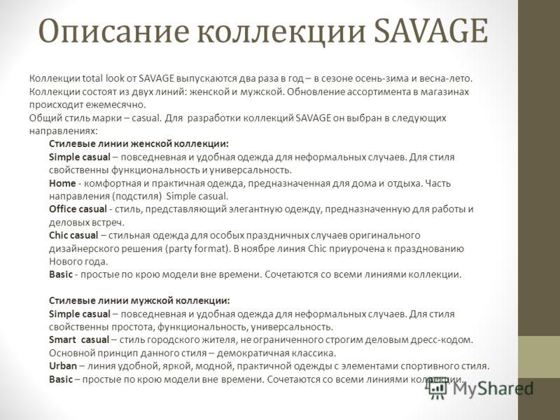 Описание коллекции SAVAGE Коллекции total look от SAVAGE выпускаются два раза в год – в сезоне осень-зима и весна-лето. Коллекции состоят из двух линий: женской и мужской. Обновление ассортимента в магазинах происходит ежемесячно. Общий стиль марки –