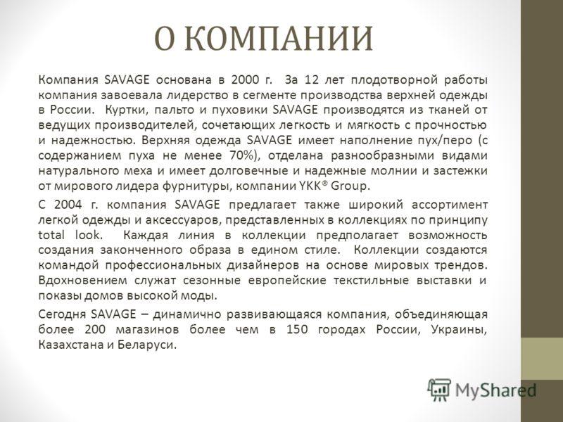 О КОМПАНИИ Компания SAVAGE основана в 2000 г. За 12 лет плодотворной работы компания завоевала лидерство в сегменте производства верхней одежды в России. Куртки, пальто и пуховики SAVAGE производятся из тканей от ведущих производителей, сочетающих ле