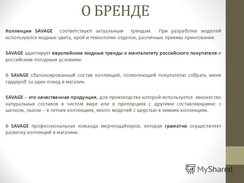 О БРЕНДЕ Коллекции SAVAGE соответствуют актуальным трендам. При разработке моделей используются модные цвета, крой и технологии отделок, различные приемы принтования. SAVAGE адаптирует европейские модные тренды к менталитету российского покупателя и