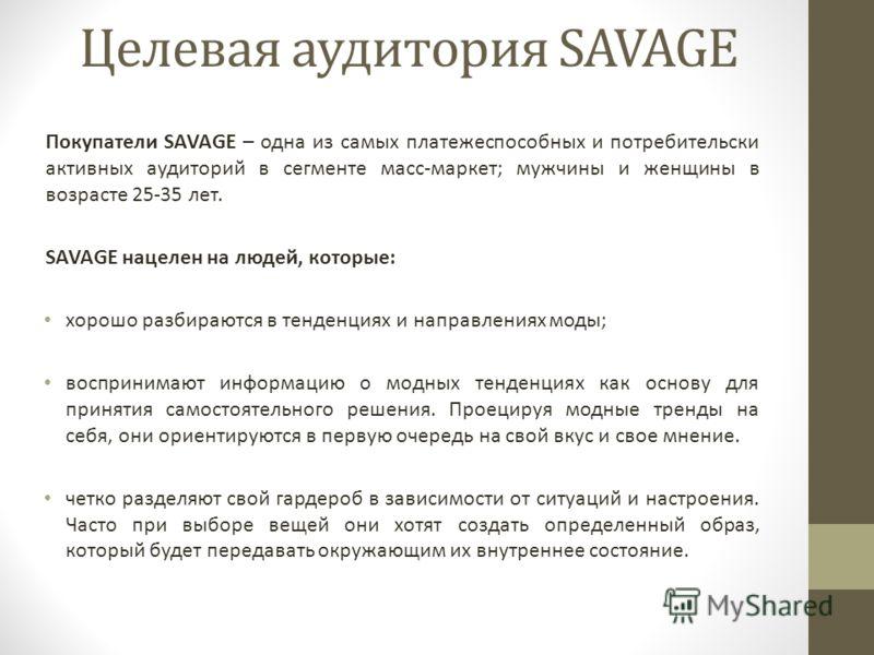 Целевая аудитория SAVAGE Покупатели SAVAGE – одна из самых платежеспособных и потребительски активных аудиторий в сегменте масс-маркет; мужчины и женщины в возрасте 25-35 лет. SAVAGE нацелен на людей, которые: хорошо разбираются в тенденциях и направ