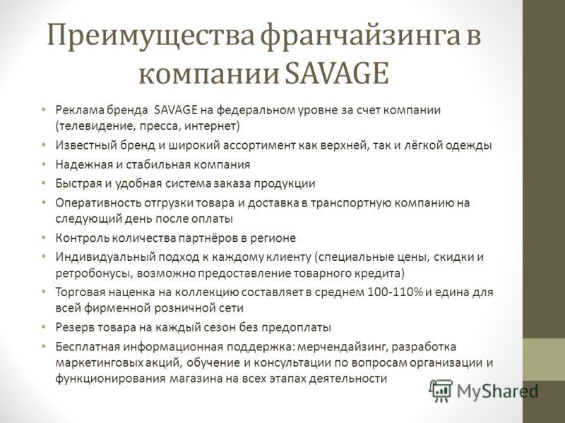 Преимущества франчайзинга в компании SAVAGE Реклама бренда SAVAGE на федеральном уровне за счет компании (телевидение, пресса, интернет) Известный бренд и широкий ассортимент как верхней, так и лёгкой одежды Надежная и стабильная компания Быстрая и у