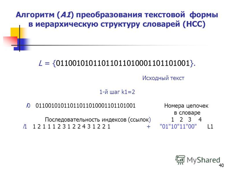 40 Алгоритм (А1) преобразования текстовой формы в иерархическую структуру словарей (НСС) L = {01100101011011011010001101101001}. Исходный текст 1-й шаг k1=2 l0 01100101011011011010001101101001 Номера цепочек в словаре Последовательность индексов (ссы