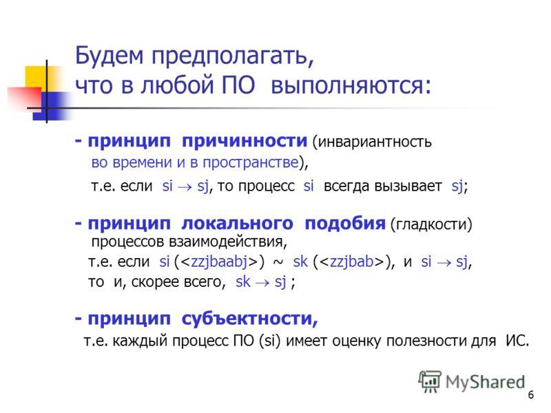 6 Будем предполагать, что в любой ПО выполняются: - принцип причинности (инвариантность во времени и в пространстве), т.е. если si sj, то процесс si всегда вызывает sj; - принцип локального подобия (гладкости) процессов взаимодействия, т.е. если si (