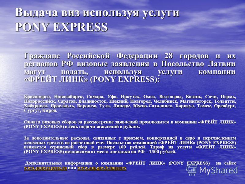 Выдача виз используя услуги PONY EXPRESS Граждане Российской Федерации 28 городов и их регионов РФ визовые заявления в Посольство Латвии могут подать, используя услуги компании «ФРЕЙТ ЛИНК» (PONY EXPRESS): Красноярск, Новосибирск, Самара, Уфа, Иркутс