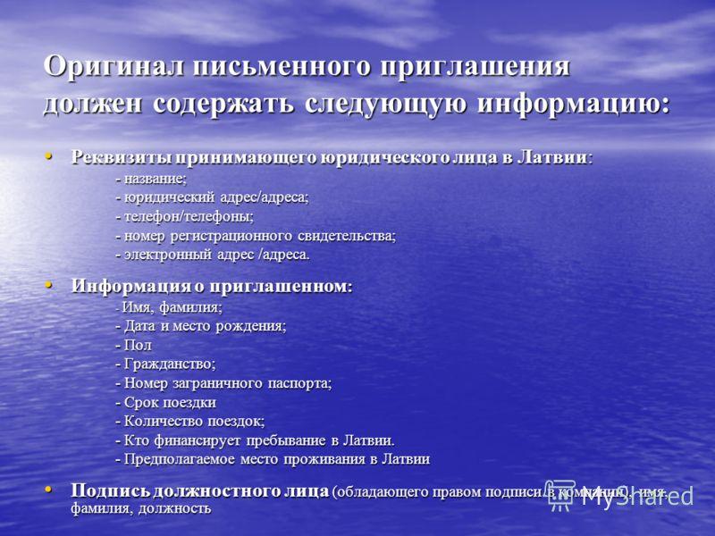 Оригинал письменного приглашения должен содержать следующую информацию: Реквизиты принимающего юридического лица в Латвии: Реквизиты принимающего юридического лица в Латвии: - название; - юридический адрес/адреса; - телефон/телефоны; - номер регистра