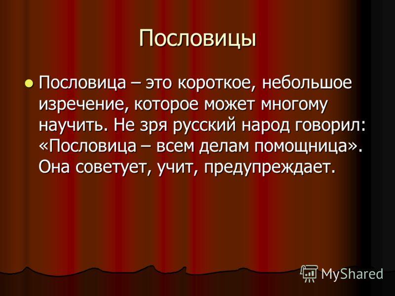 Пословицы Пословица – это короткое, небольшое изречение, которое может многому научить. Не зря русский народ говорил: «Пословица – всем делам помощница». Она советует, учит, предупреждает. Пословица – это короткое, небольшое изречение, которое может