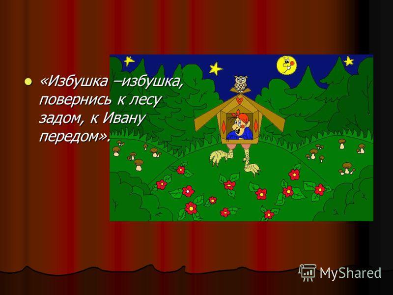 «Избушка –избушка, повернись к лесу задом, к Ивану передом». «Избушка –избушка, повернись к лесу задом, к Ивану передом».