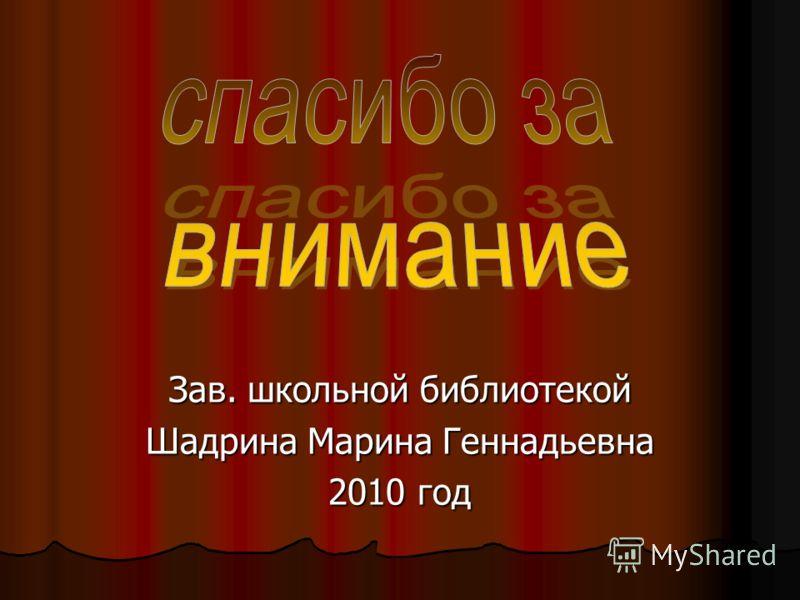 Зав. школьной библиотекой Шадрина Марина Геннадьевна 2010 год