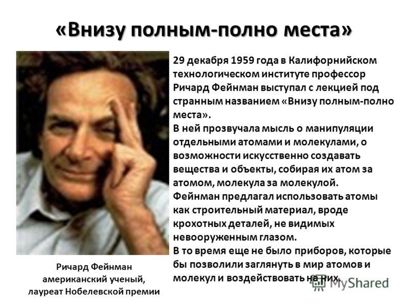«Внизу полным-полно места» Ричард Фейнман американский ученый, лауреат Нобелевской премии 29 декабря 1959 года в Калифорнийском технологическом институте профессор Ричард Фейнман выступал с лекцией под странным названием «Внизу полным-полно места». В