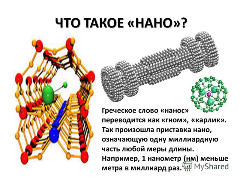 ЧТО ТАКОЕ «НАНО»? Греческое слово «нанос» переводится как «гном», «карлик». Так произошла приставка нано, означающую одну миллиардную часть любой меры длины. Например, 1 нанометр (нм) меньше метра в миллиард раз.