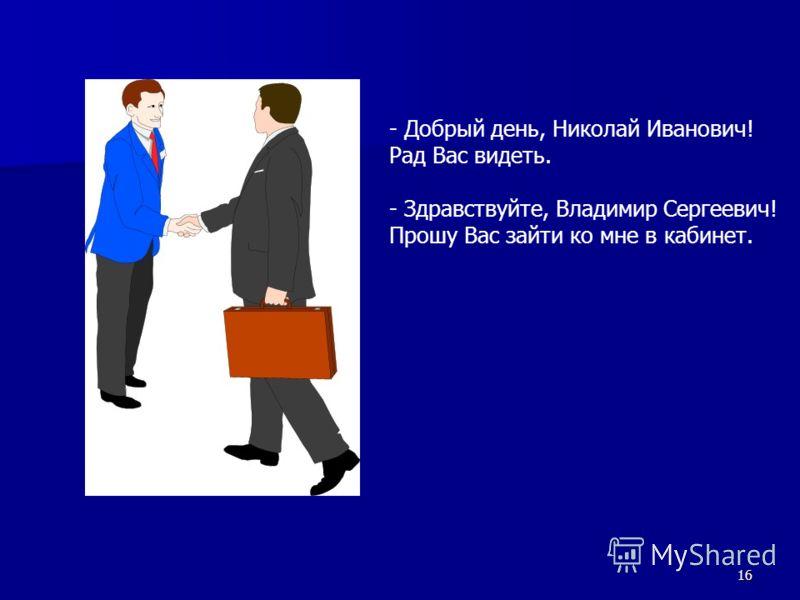 16 - Добрый день, Николай Иванович! Рад Вас видеть. - Здравствуйте, Владимир Сергеевич! Прошу Вас зайти ко мне в кабинет.