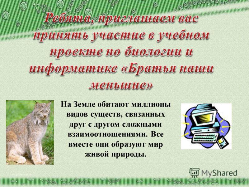 http://aida.ucoz.ru На Земле обитают миллионы видов существ, связанных друг с другом сложными взаимоотношениями. Все вместе они образуют мир живой природы.