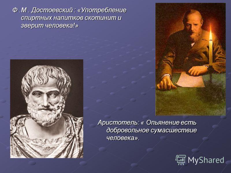 Ф.М. Достоевский : «Употребление спиртных напитков скотинит и зверит человека!» Аристотель: « Опьянение есть добровольное сумасшествие человека».