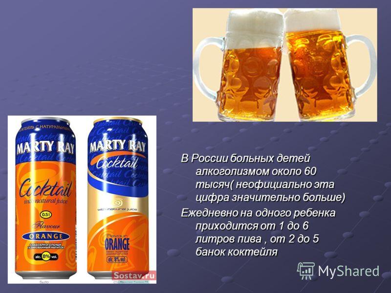В России больных детей алкоголизмом около 60 тысяч( неофициально эта цифра значительно больше) Ежедневно на одного ребенка приходится от 1 до 6 литров пива, от 2 до 5 банок коктейля