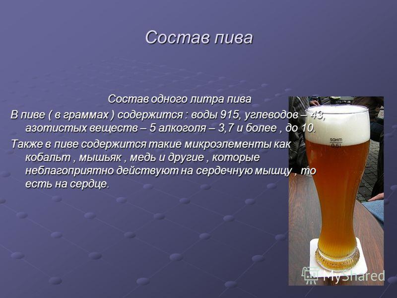 Состав пива Состав одного литра пива Состав одного литра пива В пиве ( в граммах ) содержится : воды 915, углеводов – 43, азотистых веществ – 5 алкоголя – 3,7 и более, до 10. Также в пиве содержится такие микроэлементы как кобальт, мышьяк, медь и дру