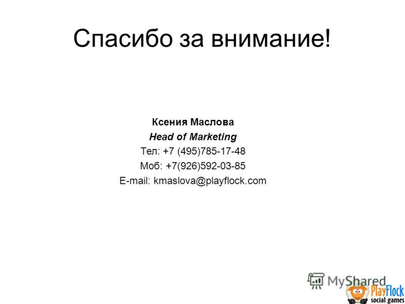Спасибо за внимание! Ксения Маслова Head of Marketing Тел: +7 (495)785-17-48 Моб: +7(926)592-03-85 E-mail: kmaslova@playflock.com