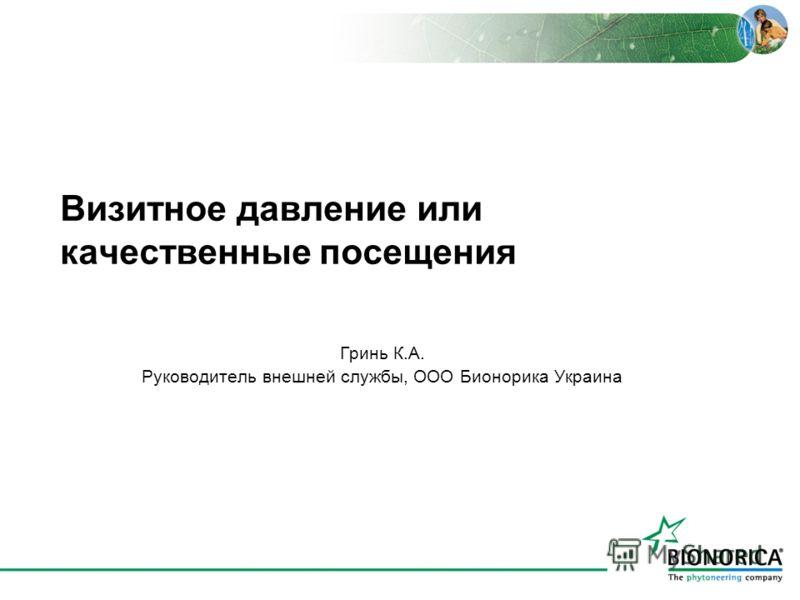 Визитное давление или качественные посещения Гринь К.А. Руководитель внешней службы, ООО Бионорика Украина
