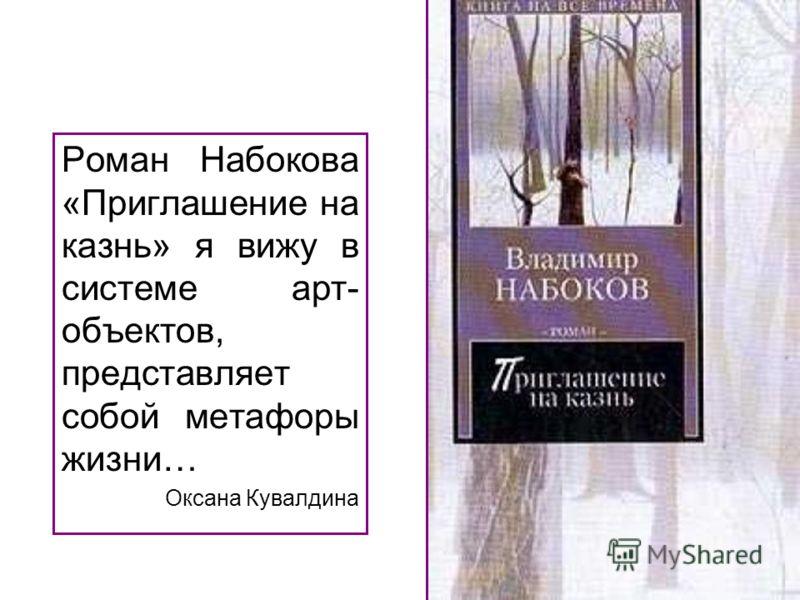 Роман Набокова «Приглашение на казнь» я вижу в системе арт- объектов, представляет собой метафоры жизни… Оксана Кувалдина