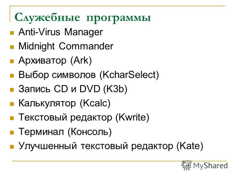 Служебные программы Anti-Virus Manager Midnight Commander Архиватор (Ark) Выбор символов (KcharSelect) Запись CD и DVD (K3b) Калькулятор (Kcalc) Текстовый редактор (Kwrite) Терминал (Консоль) Улучшенный текстовый редактор (Kate)