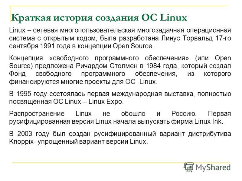 Краткая история создания ОС Linux Linux – сетевая многопользовательская многозадачная операционная система с открытым кодом, была разработана Линус Торвальд 17-го сентября 1991 года в концепции Open Source. Концепция «свободного программного обеспече