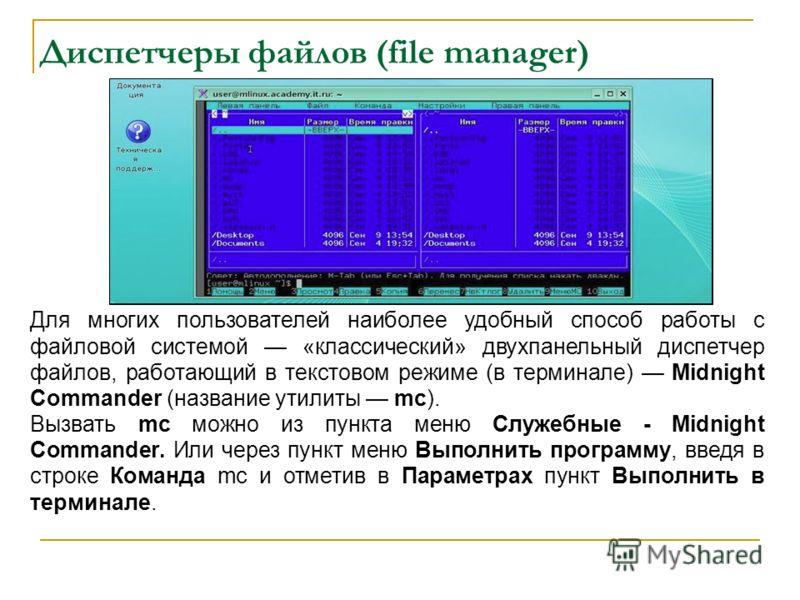 Диспетчеры файлов (file manager) Для многих пользователей наиболее удобный способ работы с файловой системой «классический» двухпанельный диспетчер файлов, работающий в текстовом режиме (в терминале) Midnight Commander (название утилиты mc). Вызвать