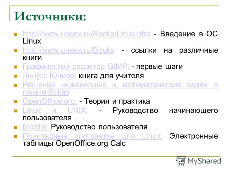 Источники: http://www.uneex.ru/Books/LinuxIntro - Введение в ОС Linux http://www.uneex.ru/Books/LinuxIntro http://www.uneex.ru/Books - ссылки на различные книги http://www.uneex.ru/Books Графический редактор GIMP: - первые шаги Графический редактор G