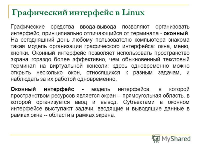 Графический интерфейс в Linux Графические средства ввода-вывода позволяют организовать интерфейс, принципиально отличающийся от терминала - оконный. На сегодняшний день любому пользователю компьютера знакома такая модель организации графического инте