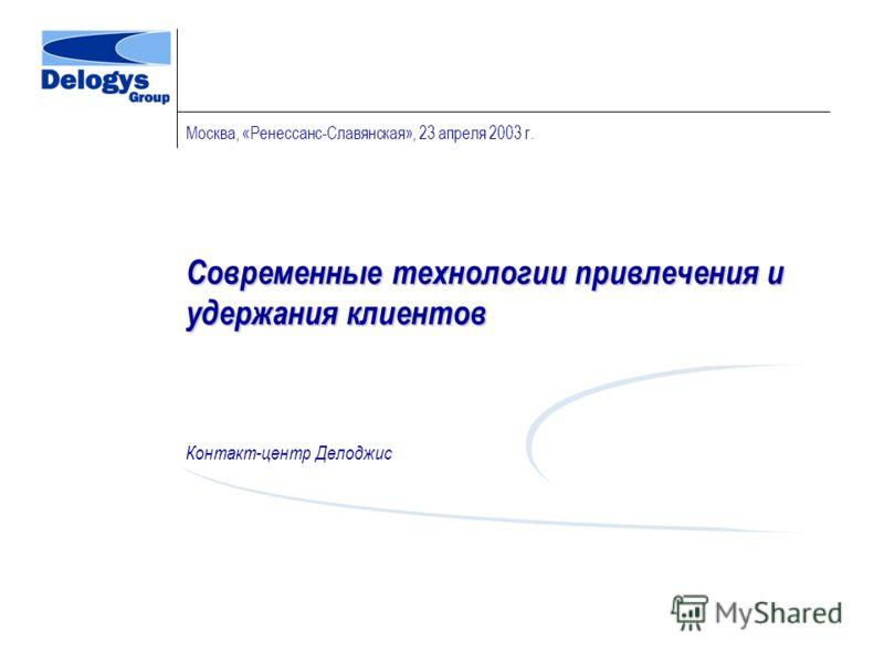 Современные технологии привлечения и удержания клиентов Контакт-центр Делоджис Москва, «Ренессанс-Славянская», 23 апреля 2003 г.